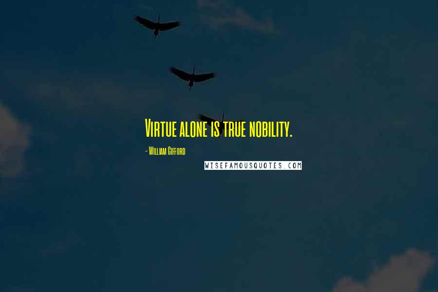 William Gifford quotes: Virtue alone is true nobility.