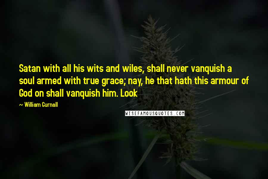 William Gurnall quotes: Satan with all his wits and wiles, shall never vanquish a soul armed with true grace; nay, he that hath this armour of God on shall vanquish him. Look