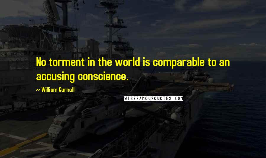 William Gurnall quotes: No torment in the world is comparable to an accusing conscience.