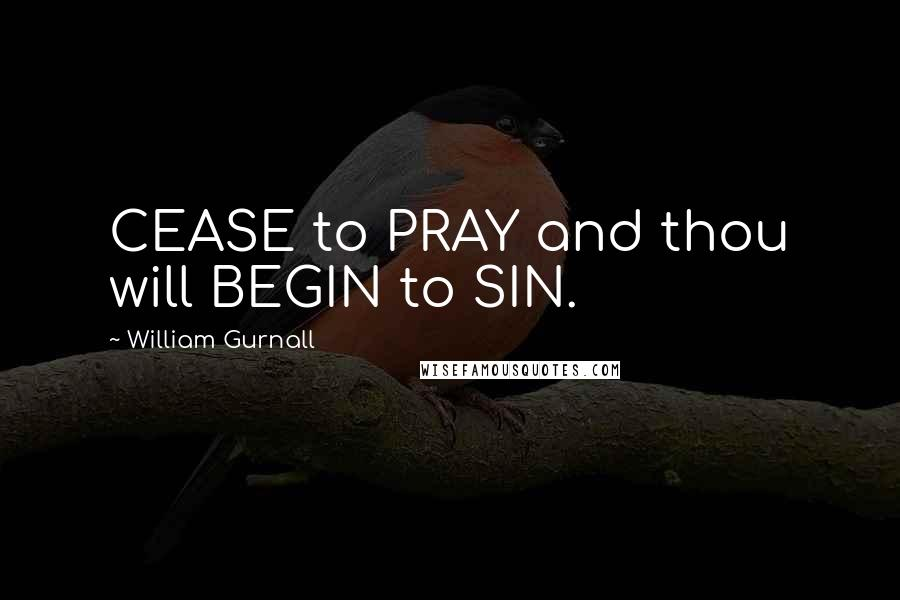 William Gurnall quotes: CEASE to PRAY and thou will BEGIN to SIN.