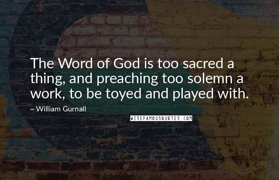 William Gurnall quotes: The Word of God is too sacred a thing, and preaching too solemn a work, to be toyed and played with.