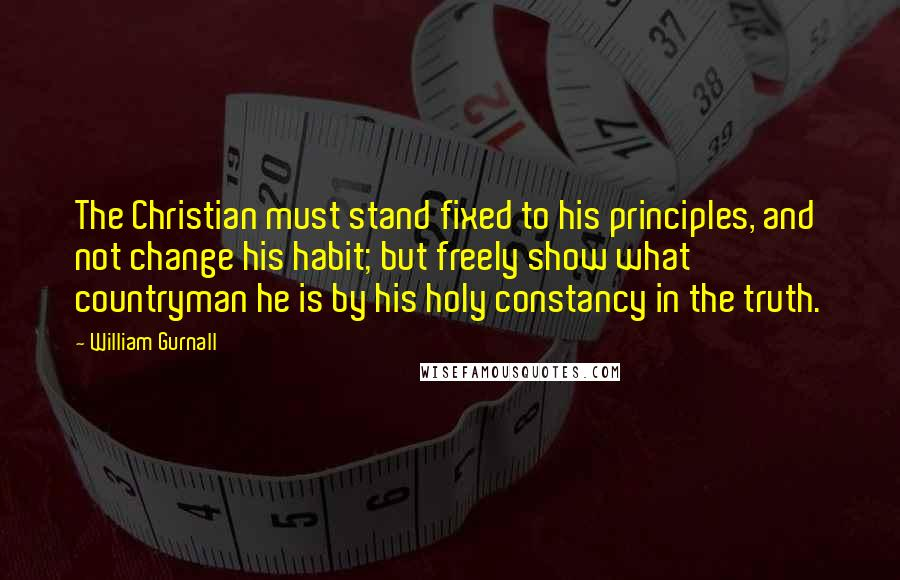William Gurnall quotes: The Christian must stand fixed to his principles, and not change his habit; but freely show what countryman he is by his holy constancy in the truth.