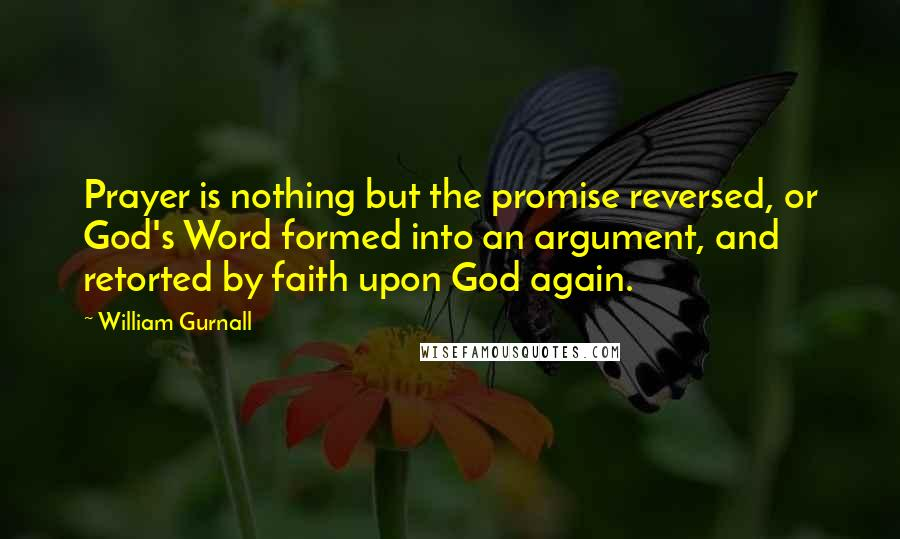 William Gurnall quotes: Prayer is nothing but the promise reversed, or God's Word formed into an argument, and retorted by faith upon God again.