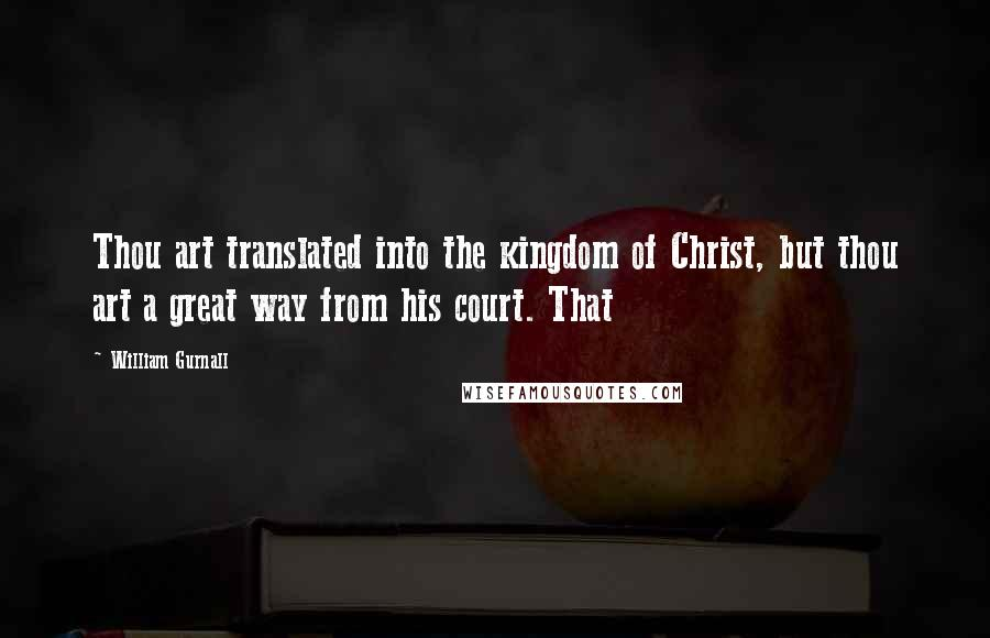 William Gurnall quotes: Thou art translated into the kingdom of Christ, but thou art a great way from his court. That