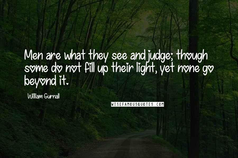 William Gurnall quotes: Men are what they see and judge; though some do not fill up their light, yet none go beyond it.