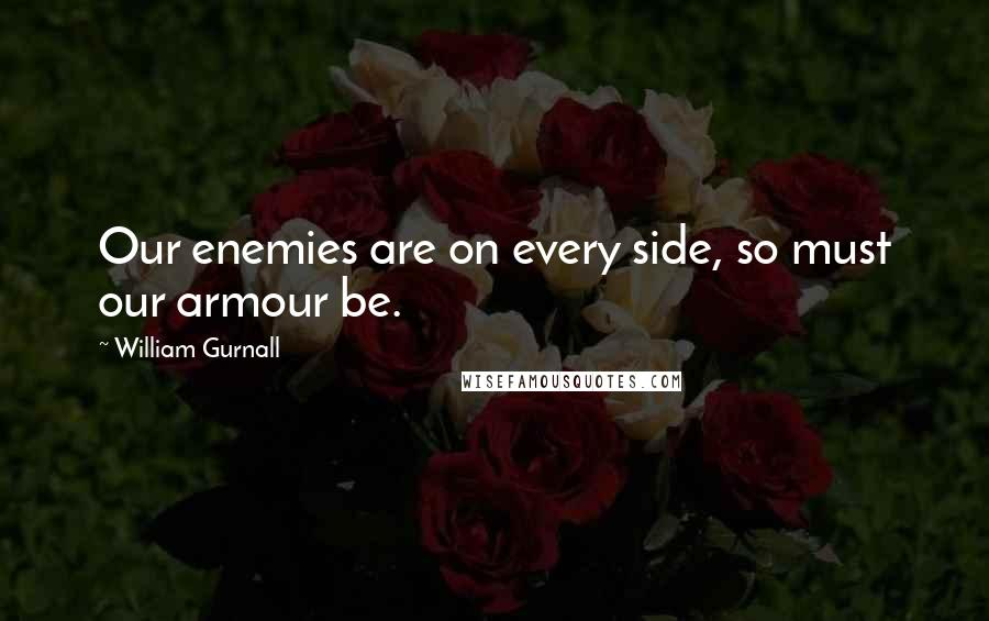 William Gurnall quotes: Our enemies are on every side, so must our armour be.