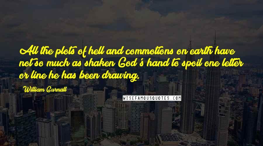 William Gurnall quotes: All the plots of hell and commotions on earth have not so much as shaken God's hand to spoil one letter or line he has been drawing.