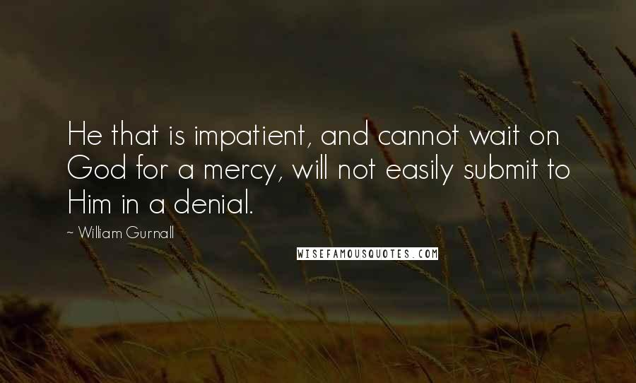 William Gurnall quotes: He that is impatient, and cannot wait on God for a mercy, will not easily submit to Him in a denial.