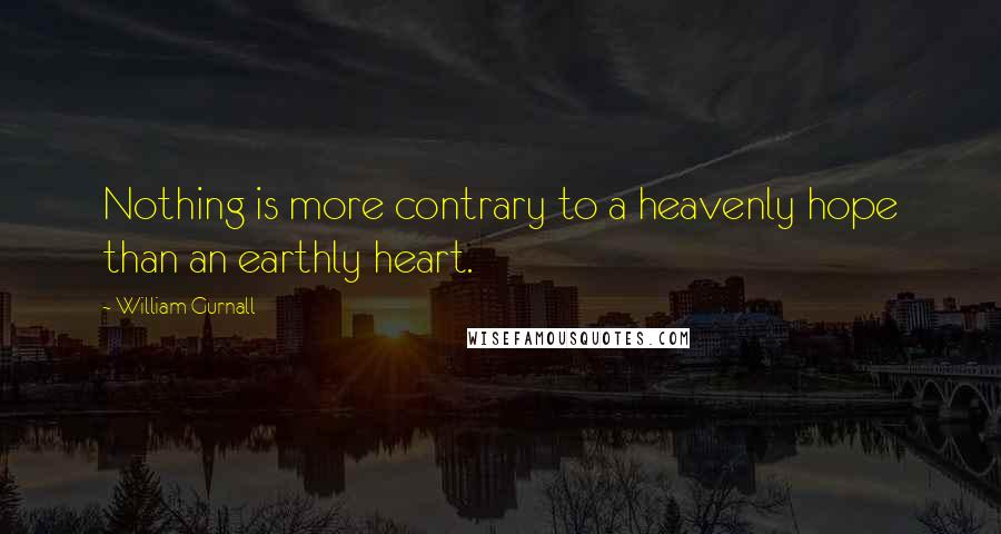 William Gurnall quotes: Nothing is more contrary to a heavenly hope than an earthly heart.