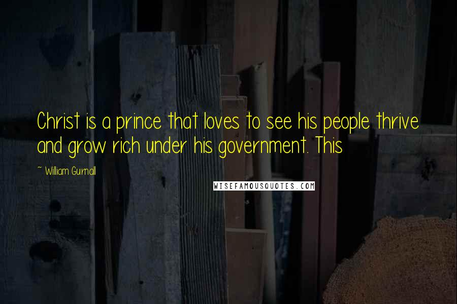 William Gurnall quotes: Christ is a prince that loves to see his people thrive and grow rich under his government. This