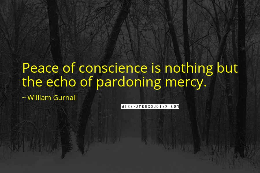 William Gurnall quotes: Peace of conscience is nothing but the echo of pardoning mercy.