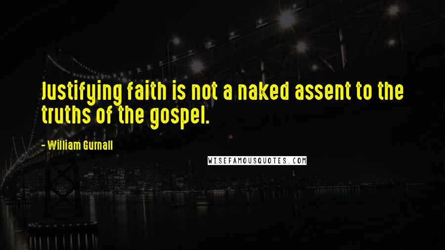 William Gurnall quotes: Justifying faith is not a naked assent to the truths of the gospel.