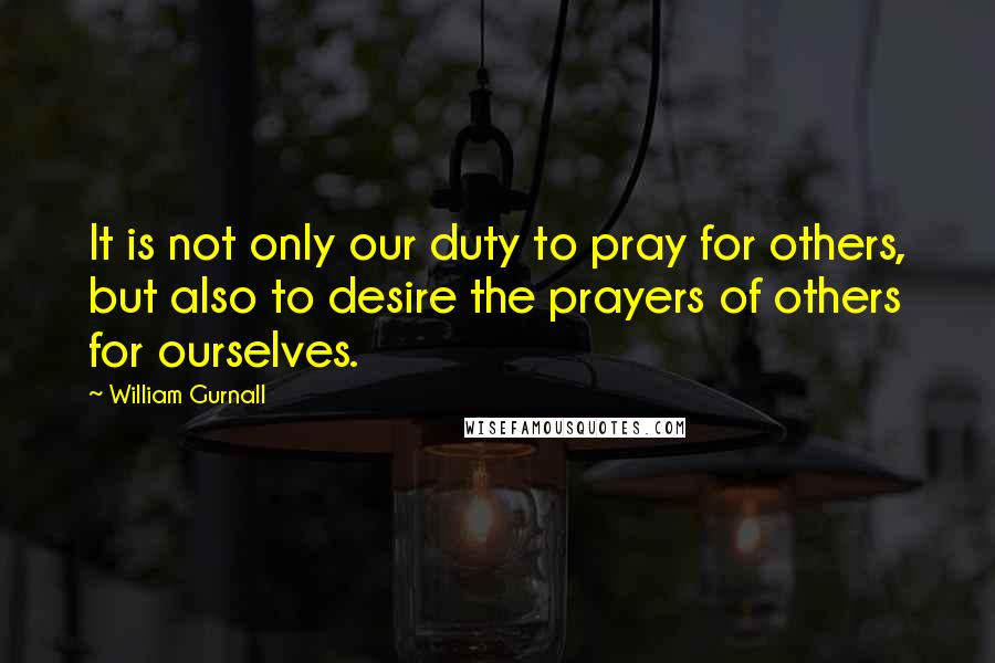 William Gurnall quotes: It is not only our duty to pray for others, but also to desire the prayers of others for ourselves.