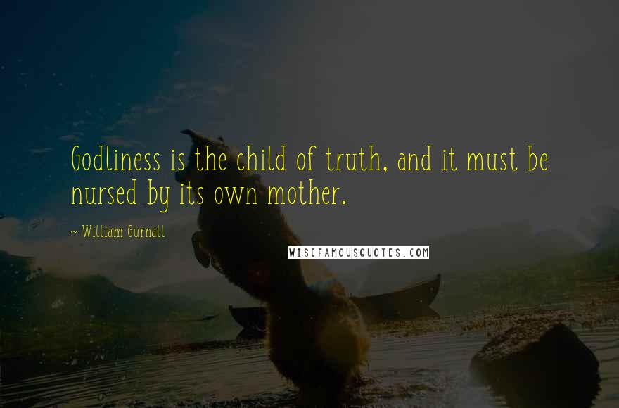 William Gurnall quotes: Godliness is the child of truth, and it must be nursed by its own mother.