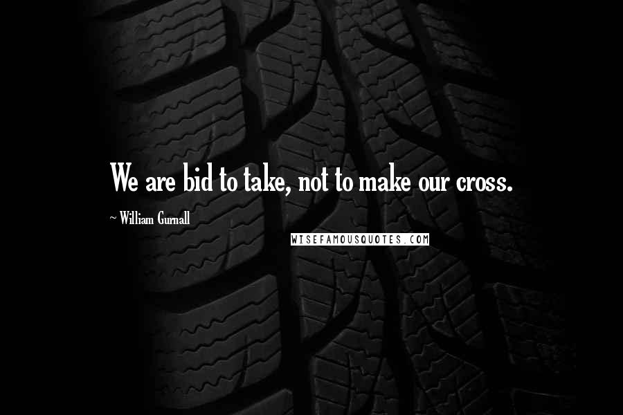 William Gurnall quotes: We are bid to take, not to make our cross.