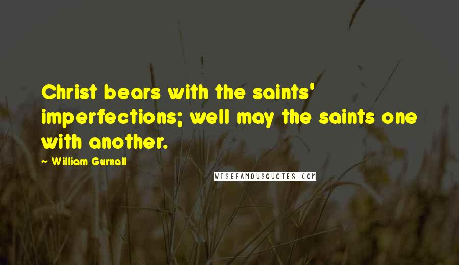 William Gurnall quotes: Christ bears with the saints' imperfections; well may the saints one with another.