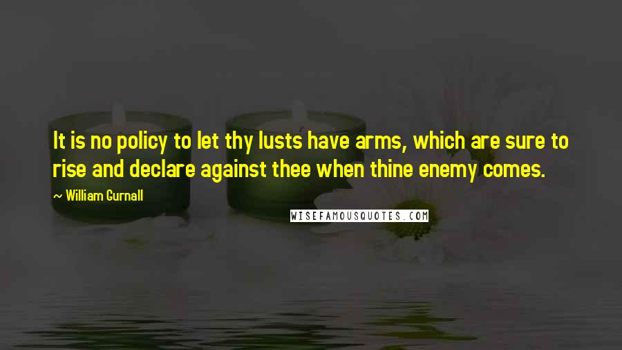 William Gurnall quotes: It is no policy to let thy lusts have arms, which are sure to rise and declare against thee when thine enemy comes.
