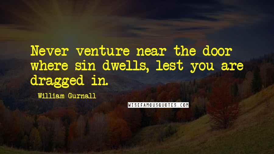 William Gurnall quotes: Never venture near the door where sin dwells, lest you are dragged in.