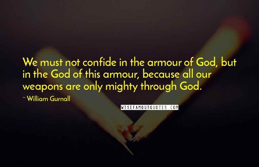 William Gurnall quotes: We must not confide in the armour of God, but in the God of this armour, because all our weapons are only mighty through God.