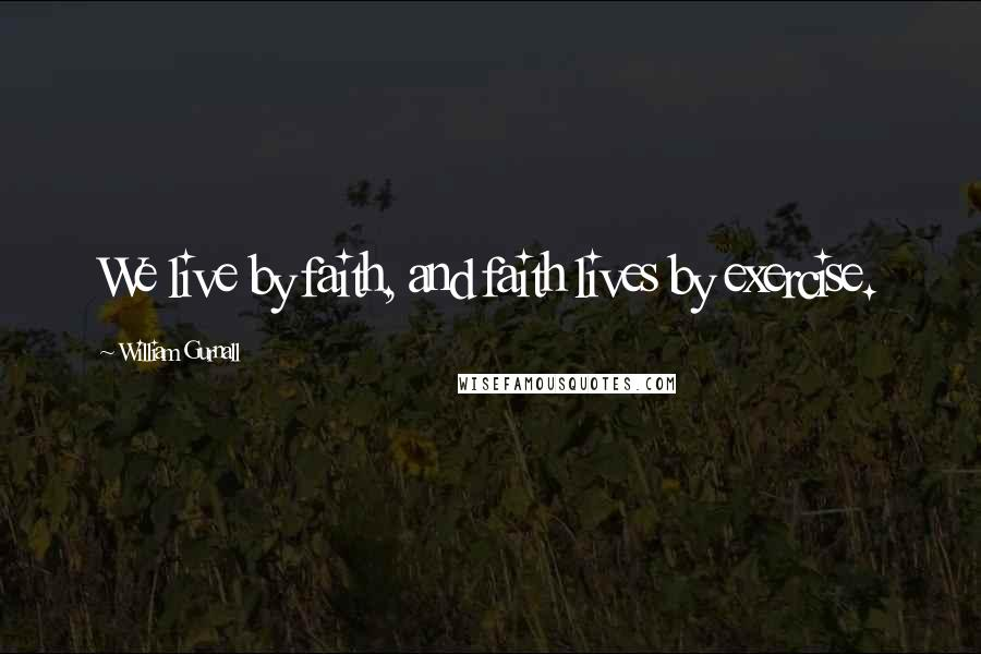 William Gurnall quotes: We live by faith, and faith lives by exercise.