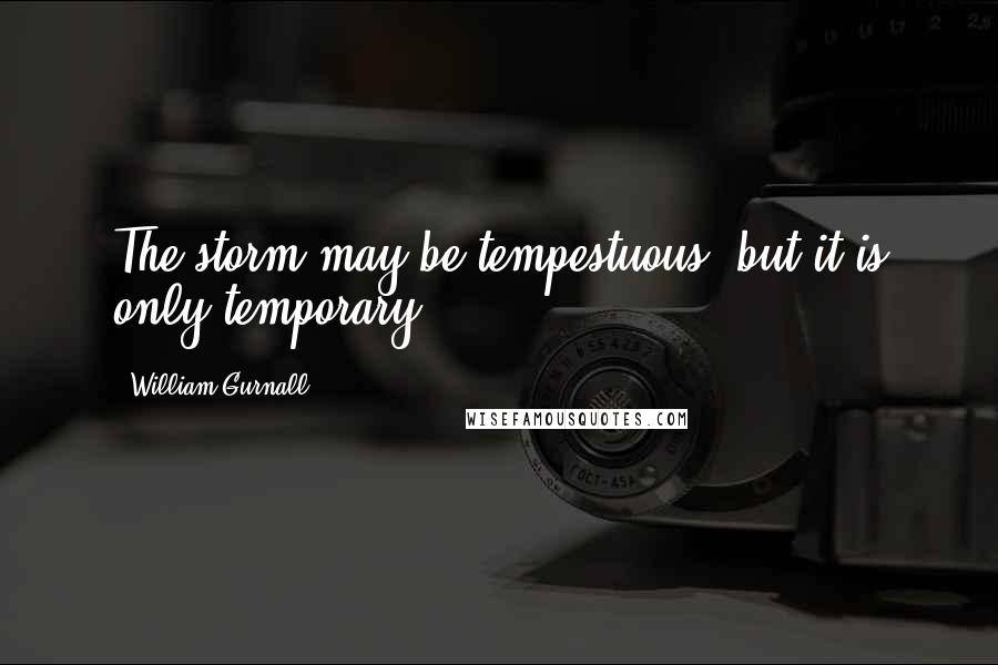 William Gurnall quotes: The storm may be tempestuous, but it is only temporary.