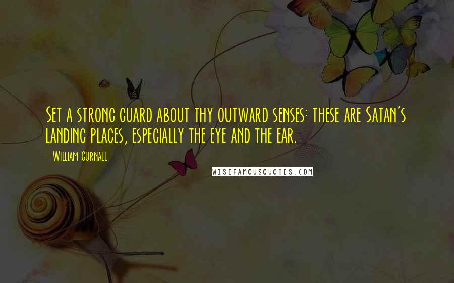 William Gurnall quotes: Set a strong guard about thy outward senses: these are Satan's landing places, especially the eye and the ear.