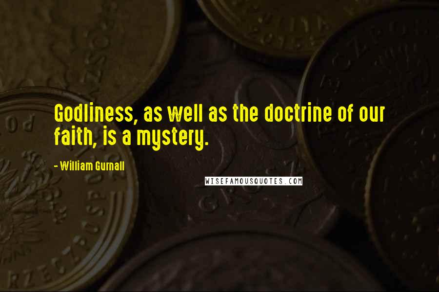 William Gurnall quotes: Godliness, as well as the doctrine of our faith, is a mystery.
