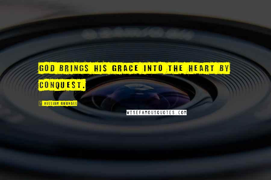 William Gurnall quotes: God brings his grace into the heart by conquest.