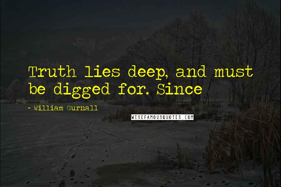 William Gurnall quotes: Truth lies deep, and must be digged for. Since