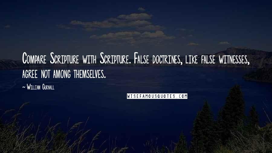 William Gurnall quotes: Compare Scripture with Scripture. False doctrines, like false witnesses, agree not among themselves.