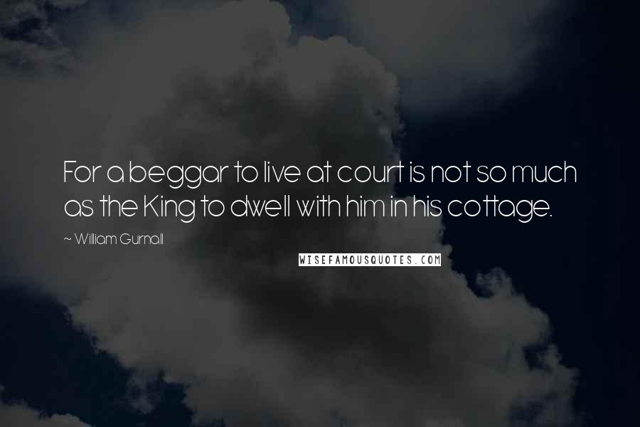 William Gurnall quotes: For a beggar to live at court is not so much as the King to dwell with him in his cottage.