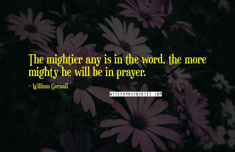 William Gurnall quotes: The mightier any is in the word, the more mighty he will be in prayer.
