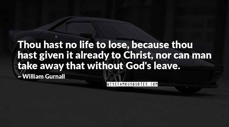 William Gurnall quotes: Thou hast no life to lose, because thou hast given it already to Christ, nor can man take away that without God's leave.