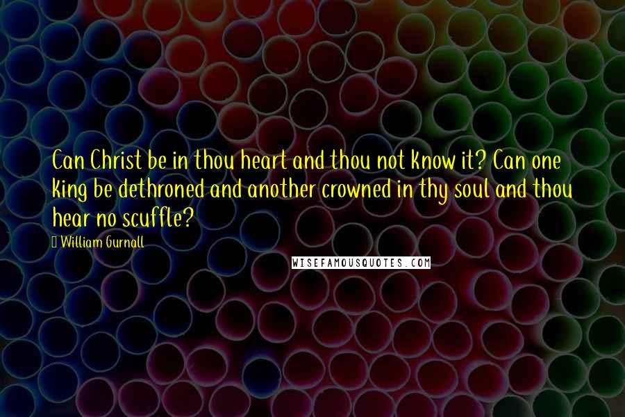 William Gurnall quotes: Can Christ be in thou heart and thou not know it? Can one king be dethroned and another crowned in thy soul and thou hear no scuffle?