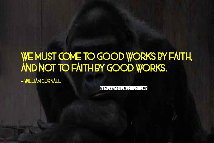 William Gurnall quotes: We must come to good works by faith, and not to faith by good works.