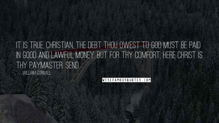 William Gurnall quotes: It is true, Christian, the debt thou owest to God must be paid in good and lawful money, but for thy comfort, here Christ is thy paymaster. Send