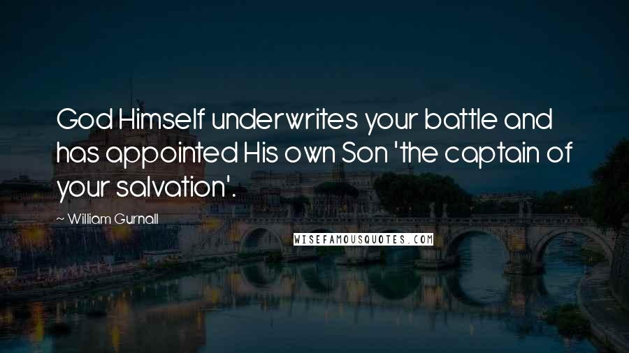 William Gurnall quotes: God Himself underwrites your battle and has appointed His own Son 'the captain of your salvation'.