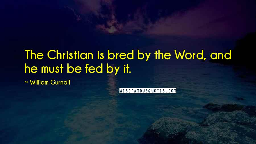 William Gurnall quotes: The Christian is bred by the Word, and he must be fed by it.