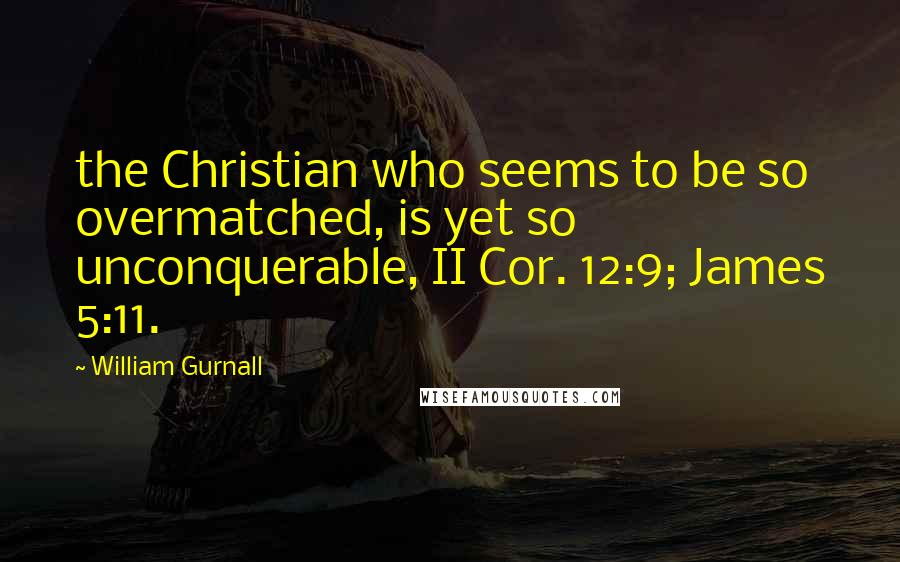 William Gurnall quotes: the Christian who seems to be so overmatched, is yet so unconquerable, II Cor. 12:9; James 5:11.