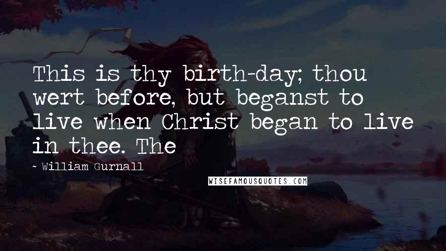 William Gurnall quotes: This is thy birth-day; thou wert before, but beganst to live when Christ began to live in thee. The