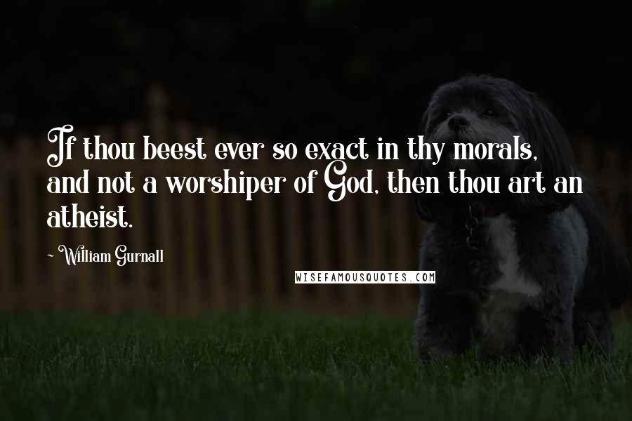 William Gurnall quotes: If thou beest ever so exact in thy morals, and not a worshiper of God, then thou art an atheist.