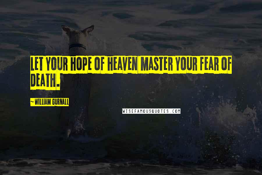 William Gurnall quotes: Let your hope of heaven master your fear of death.
