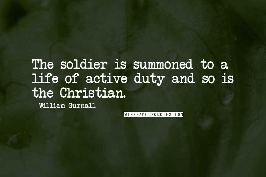William Gurnall quotes: The soldier is summoned to a life of active duty and so is the Christian.