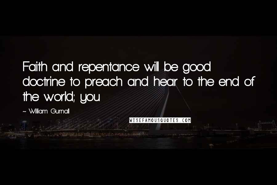 William Gurnall quotes: Faith and repentance will be good doctrine to preach and hear to the end of the world; you