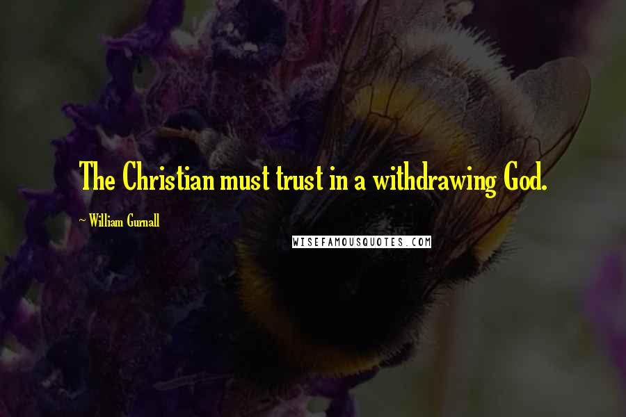 William Gurnall quotes: The Christian must trust in a withdrawing God.