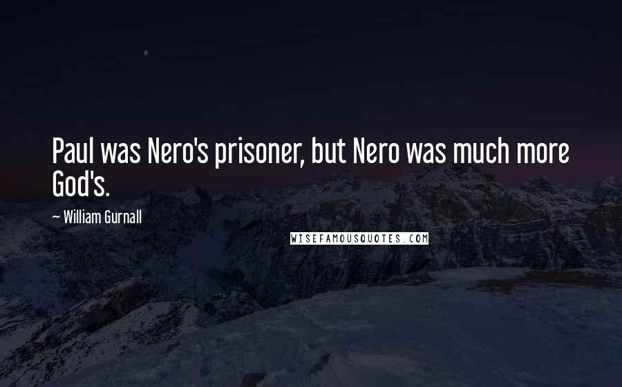 William Gurnall quotes: Paul was Nero's prisoner, but Nero was much more God's.