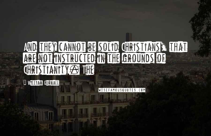 William Gurnall quotes: And they cannot be solid Christians, that are not instructed in the grounds of Christianity. The