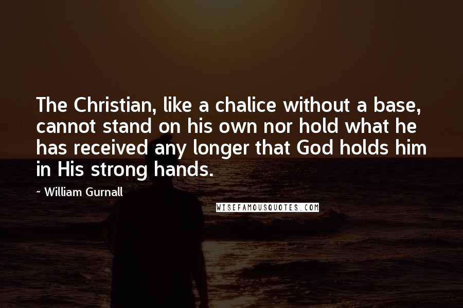William Gurnall quotes: The Christian, like a chalice without a base, cannot stand on his own nor hold what he has received any longer that God holds him in His strong hands.