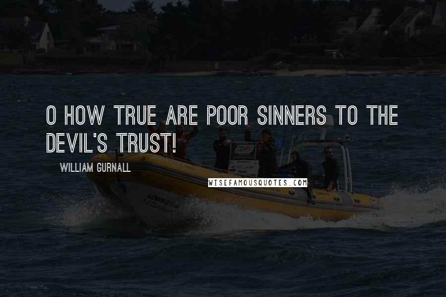 William Gurnall quotes: O how true are poor sinners to the devil's trust!