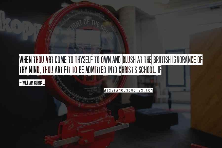 William Gurnall quotes: When thou art come to thyself to own and blush at the brutish ignorance of thy mind, thou art fit to be admitted into Christ's school. If